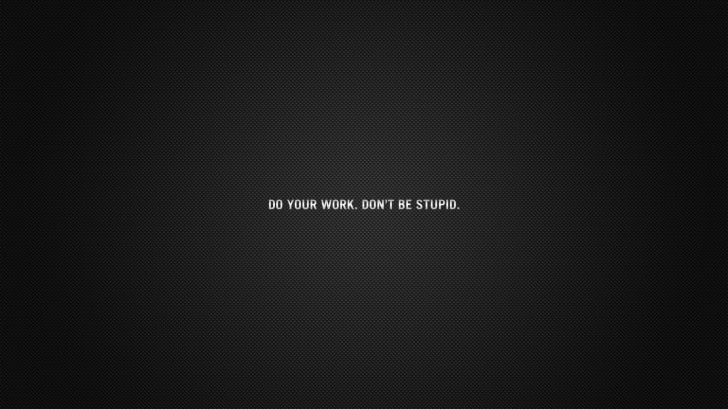 Do your work. Don't be stupid.