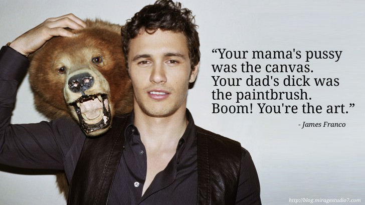 James Franco Your mama's pussy was the canvas. Your dad's dick was the paintbrush. Boom! You're the art.