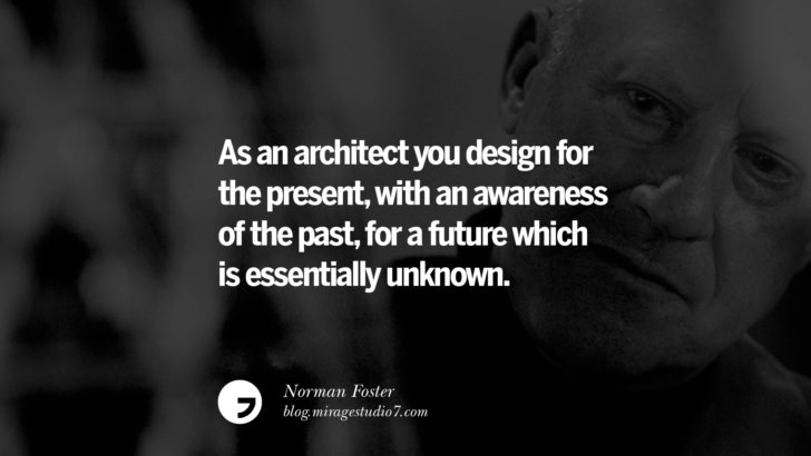 As an architect you design for the present, with an awareness of the past, for a future which is essentially unknown. – Norman Foster