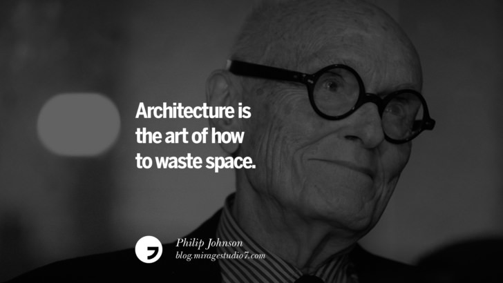 Architecture is the art of how to waste space. – Philip Johnson