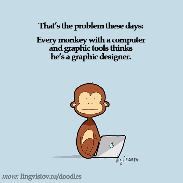 That's the problem these days: Every monkey with a computer and graphic tools thinks he's a graphic designer. Funny Doodles on Coffee Sleeping Working Life instagram pinterest twitter facebook architecture architect