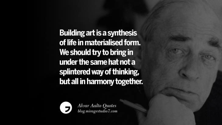 Building art is a synthesis of life in materialised form. We should try to bring in under the same hat not a splintered way of thinking, but all in harmony together. Alvar Aalto Quotes On Modern Architecture, Form, City And Culture