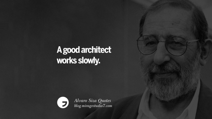 A good architect works slowly. Alvaro Siza Quotes On Light, Tradition, And Simplicity
