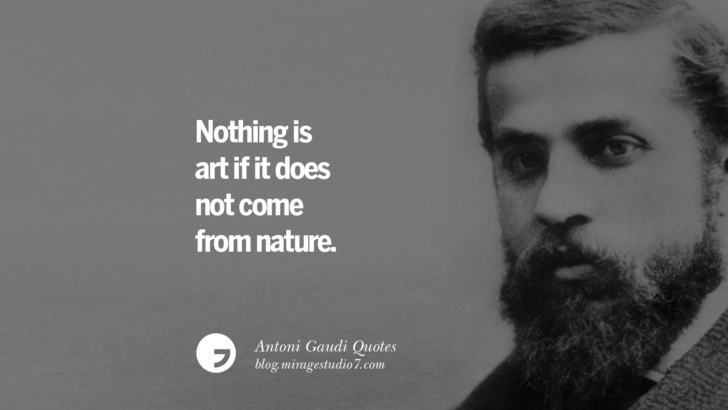 Nothing is art if it does not come from nature. Antoni Gaudi Quotes On Religion, God Architecture, And Nature