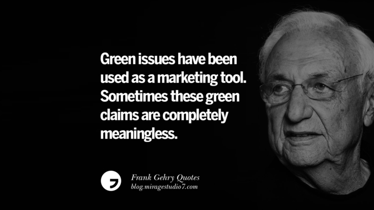 Green issues have been used as a marketing tool. Sometimes these green claims are completely meaningless. Frank Gehry Quotes On Liquid Architecture, Space And Gravity