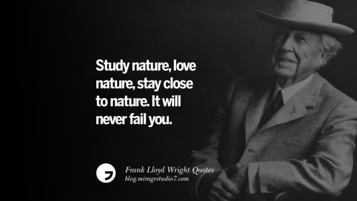Study nature, love nature, stay close to nature. It will never fail you. Frank Lloyd Wright Quotes On Mother Nature, Space, God, And Architecture