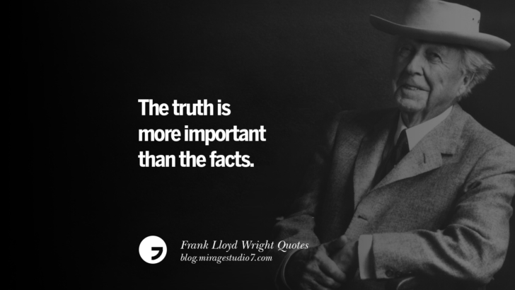The truth is more important than the facts. Frank Lloyd Wright Quotes On Mother Nature, Space, God, And Architecture