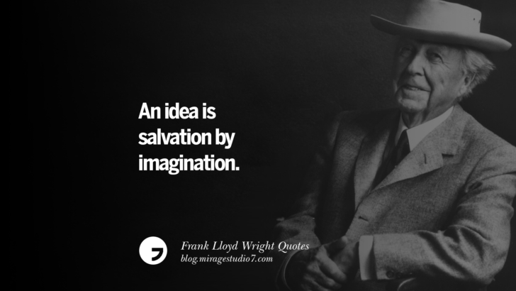 An idea is salvation by imagination. Frank Lloyd Wright Quotes On Mother Nature, Space, God, And Architecture
