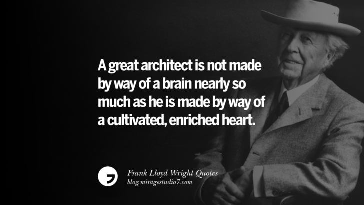 A great architect is not made by way of a brain nearly so much as he is made by way of a cultivated, enriched heart. Frank Lloyd Wright Quotes On Mother Nature, Space, God, And Architecture