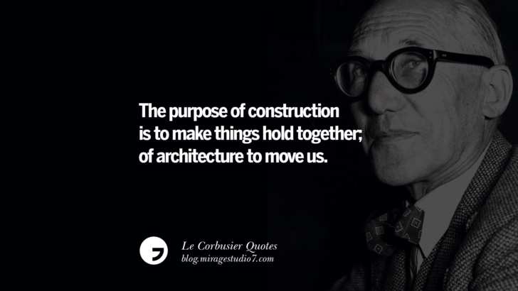 The purpose of construction is TO MAKE THINGS HOLD TOGETHER; of architecture TO MOVE US. Le Corbusier Quotes On Light, Materials, Architecture Style And Form
