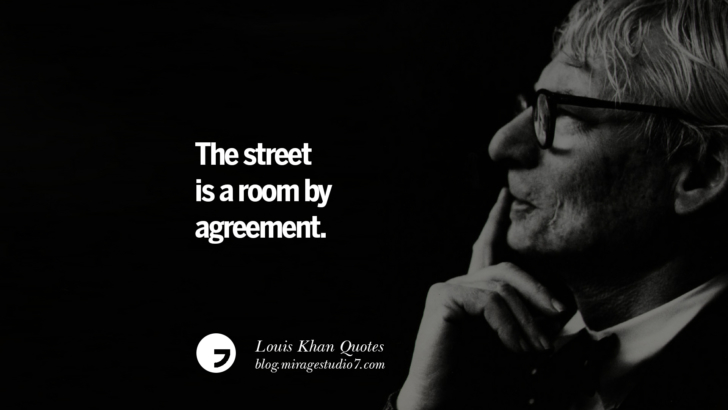 The street is a room by agreement. Louis Khan Quotes On Modern Architecture, Natural Lighting And Culture