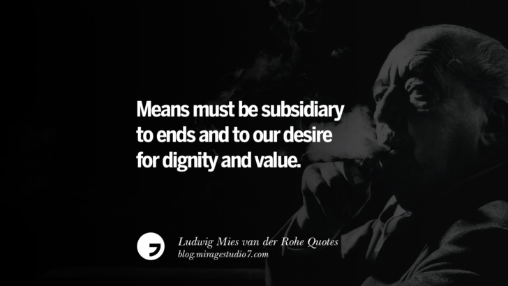 Means must be subsidiary to ends and to our desire for dignity and value. Ludwig Mies van der Rohe Quotes On Modern Architecture And International Style