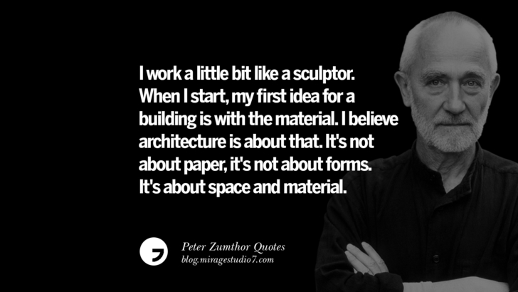 I work a little bit like a sculptor. When I start, my first idea for a building is with the material. I believe architecture is about that. It's not about paper, it's not about forms. It's about space and material. Peter Zumthor Quotes On Space, Nature, Sound, Environment And Silences