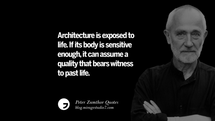 Architecture is exposed to life. If its body is sensitive enough, it can assume a quality that bears witness to past life. Peter Zumthor Quotes On Space, Nature, Sound, Environment And Silences