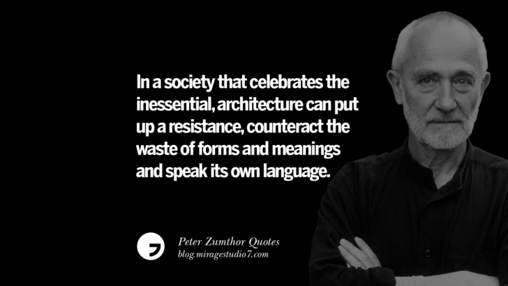 In a society that celebrates the inessential, architecture can put up a resistance, counteract the waste of forms and meanings and speak its own language. Peter Zumthor Quotes On Space, Nature, Sound, Environment And Silences