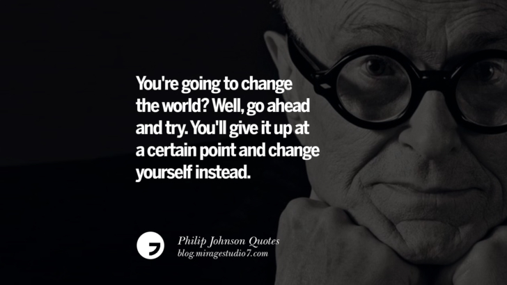 You're going to change the world? Well, go ahead and try. You'll give it up at a certain point and change yourself instead. Philip Johnson Quotes About Architecture, Style, Design, And Art