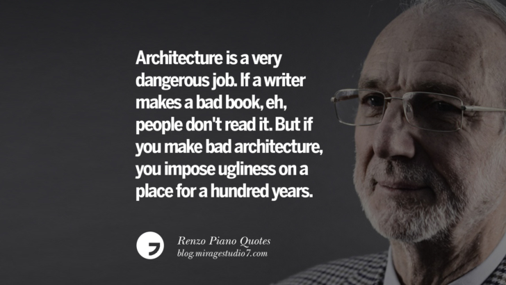 Architecture is a very dangerous job. If a writer makes a bad book, eh, people don't read it. But if you make bad architecture, you impose ugliness on a place for a hundred years. Renzo Piano Quotes On Changes And The Art of Making Buildings