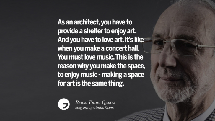 As an architect, you have to provide a shelter to enjoy art. And you have to love art. It's like when you make a concert hall. You must love music. This is the reason why you make the space, to enjoy music - making a space for art is the same thing. Renzo Piano Quotes On Changes And The Art of Making Buildings