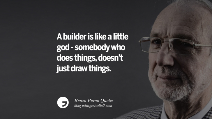 A builder is like a little god - somebody who does things, doesn't just draw things. Renzo Piano Quotes On Changes And The Art of Making Buildings