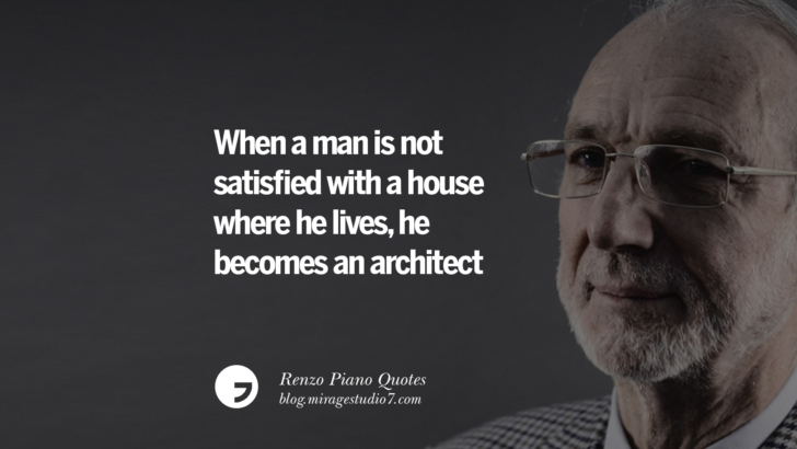 When a man is not satisfied with a house where he lives, he becomes an architect. Renzo Piano Quotes On Changes And The Art of Making Buildings