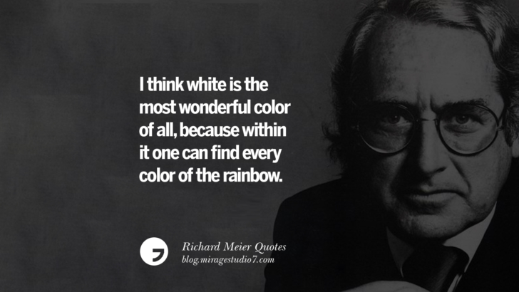 I think white is the most wonderful color of all, because within it one can find every color of the rainbow. Richard Meier Quotes On Time, Space, And Architecture