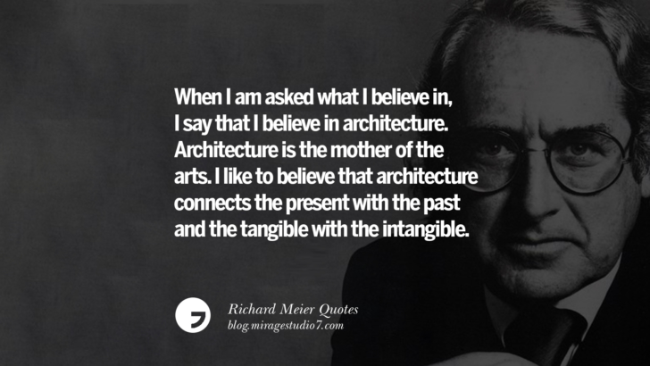 When I am asked what I believe in, I say that I believe in architecture. Architecture is the mother of the arts. I like to believe that architecture connects the present with the past and the tangible with the intangible. Richard Meier Quotes On Time, Space, And Architecture