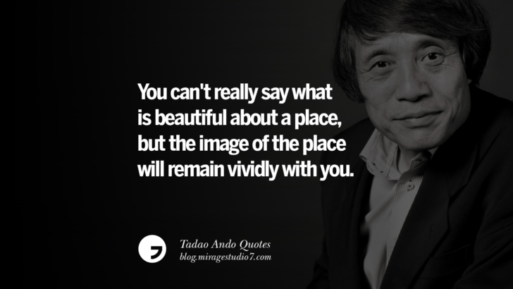 You can't really say what is beautiful about a place, but the image of the place will remain vividly with you. Tadao Ando Quotes On Art, Architecture, Design And Materials