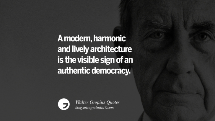 A modern, harmonic and lively architecture is the visible sign of an authentic democracy. Walter Gropius Quotes Bauhaus Movement, Craftsmanship, And Architecture