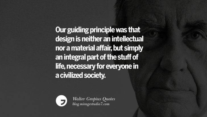 Our guiding principle was that design is neither an intellectual nor a material affair, but simply an integral part of the stuff of life, necessary for everyone in a civilized society. Walter Gropius Quotes Bauhaus Movement, Craftsmanship, And Architecture