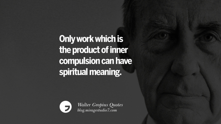 Only work which is the product of inner compulsion can have spiritual meaning. Walter Gropius Quotes Bauhaus Movement, Craftsmanship, And Architecture